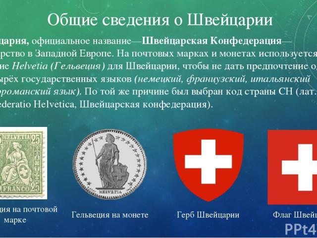 Общие сведения о Швейцарии Швейцария,официальное название—Швейцарская Конфедерация—государствовЗападной Европе. На почтовых марках и монетах используется названиеHelvetia (Гельвеция)для Швейцарии, чтобы не дать предпочтение одному из четырёх го…