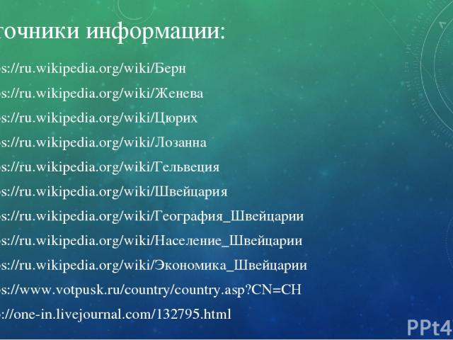 Источники информации: https://ru.wikipedia.org/wiki/Берн https://ru.wikipedia.org/wiki/Женева https://ru.wikipedia.org/wiki/Цюрих https://ru.wikipedia.org/wiki/Лозанна https://ru.wikipedia.org/wiki/Гельвеция https://ru.wikipedia.org/wiki/Швей…