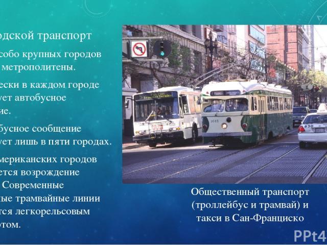 Городской транспорт В ряде особо крупных городов имеются метрополитены. Практически в каждом городе существует автобусное сообщение. Троллейбусное сообщение существует лишь в пяти городах. В ряде американских городов наблюдается возрождение трамвая…