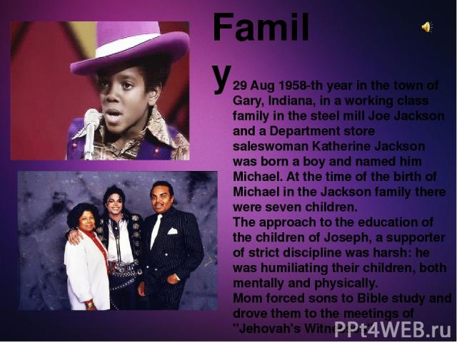 Family 29 Aug 1958-th year in the town of Gary, Indiana, in a working class family in the steel mill Joe Jackson and a Department store saleswoman Katherine Jackson was born a boy and named him Michael. At the time of the birth of Michael in the Jac…