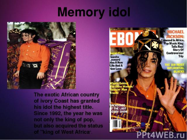 The exotic African country of ivory Coast has granted his idol the highest title. Since 1992, the year he was not only the king of pop, but also acquired the status of