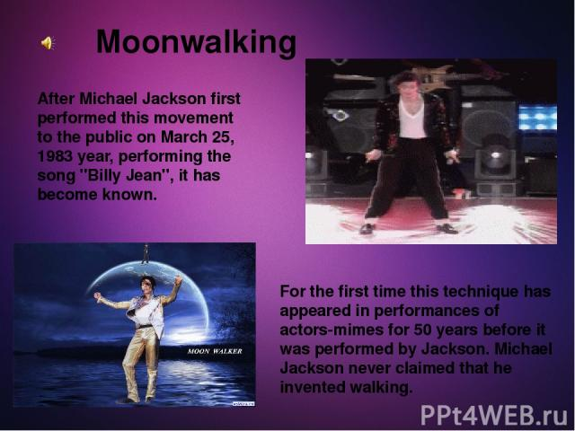 Moonwalking After Michael Jackson first performed this movement to the public on March 25, 1983 year, performing the song