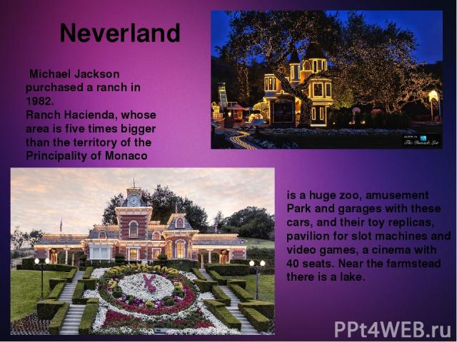 Neverland Michael Jackson purchased a ranch in 1982. Ranch Hacienda, whose area is five times bigger than the territory of the Principality of Monaco is a huge zoo, amusement Park and garages with these cars, and their toy replicas, pavilion for slo…