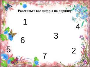 7 6 5 4 3 2 1 Расставьте все цифры по порядку.