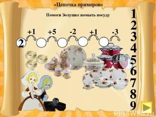 1 2 3 4 5 6 7 8 9 Помоги Золушке помыть посуду 2 +1 3 +5 8 -2 6 +1 7 -3 4 «Цепоч
