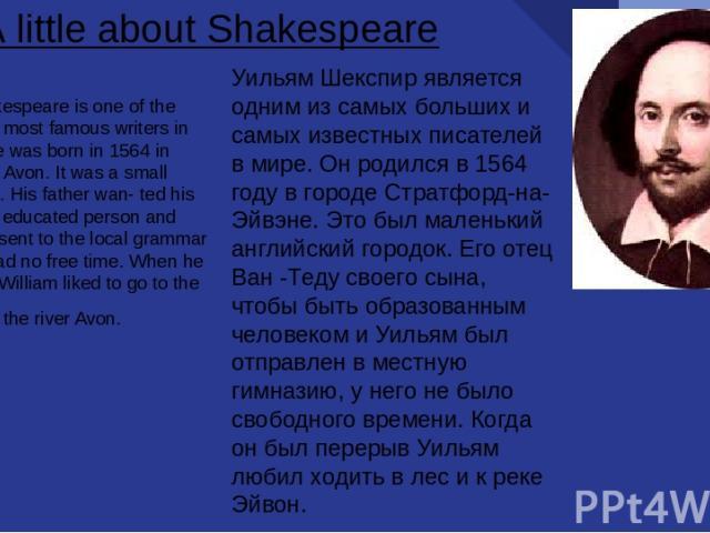Уильям Шекспир является одним из самых больших и самых известных писателей в мире. Он родился в 1564 году в городе Стратфорд-на-Эйвэне. Это был маленький английский городок. Его отец Ван -Теду своего сына, чтобы быть образованным человеком и Уильям …