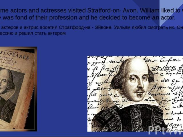 At that time actors and actresses visited Stratford-on- Avon. William liked to watch them. He was fond of their profession and he decided to become an actor. В то время актеров и актрис посетил Стратфорд-на - Эйвоне. Уильям любил смотреть их. Он люб…