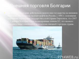 Внешняя торговля Болгарии До 1990 г. в Болгарии действовала монополия государств