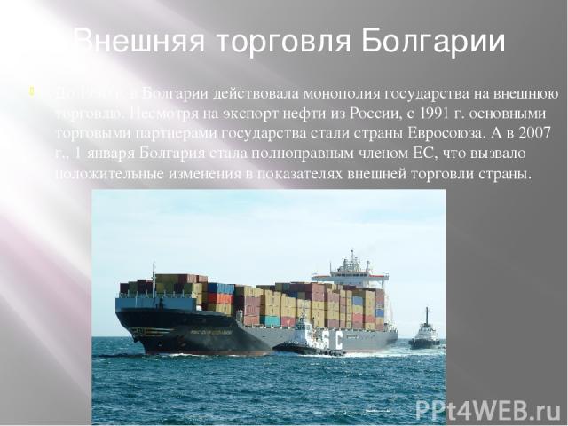 Внешняя торговля Болгарии До 1990 г. в Болгарии действовала монополия государства на внешнюю торговлю. Несмотря на экспорт нефти из России, с 1991 г. основными торговыми партнерами государства стали страны Евросоюза. А в 2007 г., 1 января Болгария с…