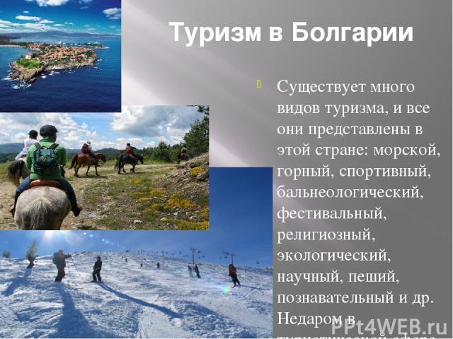 Туризм в Болгарии Существует много видов туризма, и все они представлены в этой стране: морской, горный, спортивный, бальнеологический, фестивальный, религиозный, экологический, научный, пеший, познавательный и др. Недаром в туристической сфере Болг…