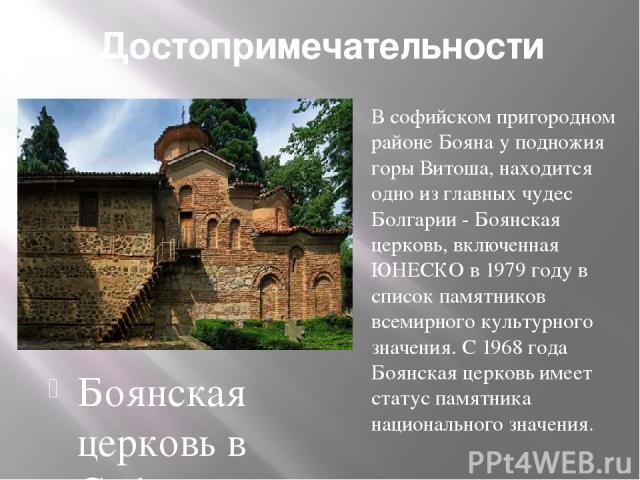 Достопримечательности Боянская церковь в Софии В софийском пригородном районе Бояна у подножия горы Витоша, находится одно из главных чудес Болгарии - Боянская церковь, включенная ЮНЕСКО в 1979 году в список памятников всемирного культурного значени…