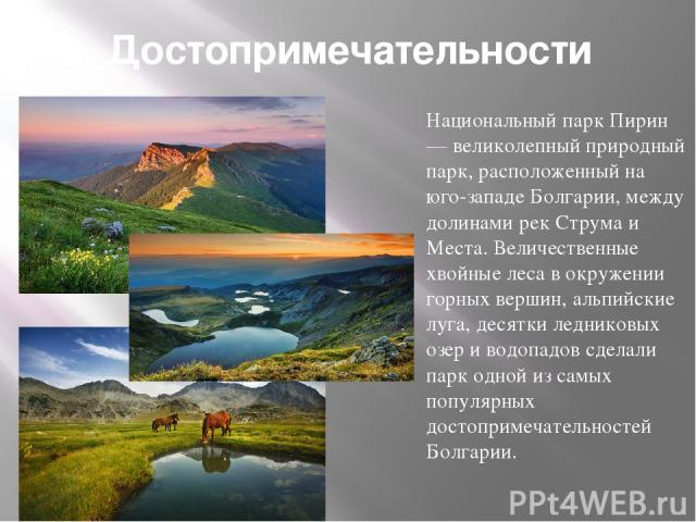 Достопримечательности Национальный парк Пирин — великолепный природный парк, расположенный на юго-западе Болгарии, между долинами рек Струма и Места. Величественные хвойные леса в окружении горных вершин, альпийские луга, десятки ледниковых озер и в…