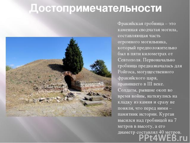 Достопримечательности Фракийская гробница – это каменная сводчатая могила, составляющая часть огромного могильника, который предположительно был в пяти километрах от Севтополя. Первоначально гробница предназначалась для Ройгоса, могущественного фрак…