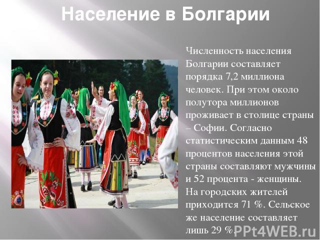 Население в Болгарии Численность населения Болгарии составляет порядка 7,2 миллиона человек. При этом около полутора миллионов проживает в столице страны – Софии. Согласно статистическим данным 48 процентов населения этой страны составляют мужчины и…