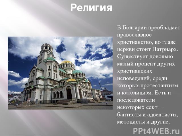 Религия В Болгарии преобладает православное христианство, во главе церкви стоит Патриарх. Существует довольно малый процент других христианских исповеданий, среди которых протестантизм и католицизм. Есть и последователи некоторых сект – баптисты и а…