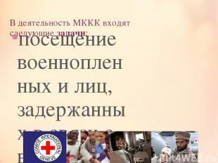 В деятельность МККК входят следующиезадачи: посещение военнопленных и лиц, заде
