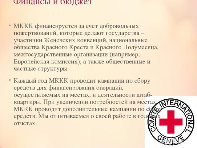 Финансы и бюджет MККК финансируется за счет добровольных пожертвований, которые делают государства – участники Женевских конвенций, национальные общества Красного Креста и Красного Полумесяца, межгосударственные организации (например, Европейская ко…