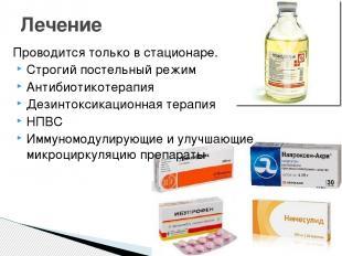 Проводится только в стационаре. Строгий постельный режим Антибиотикотерапия Дези