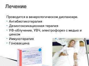 Проводится в венерологическом диспансере. Антибиотикотерапия Дезинтоксикационная