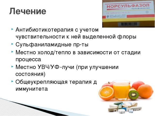 Антибиотикотерапия с учетом чувствительности к ней выделенной флоры Сульфаниламидные пр-ты Местно холод/тепло в зависимости от стадии процесса Местно УВЧ/УФ-лучи (при улучшении состояния) Общеукрепляющая терапия для поднятия иммунитета Лечение