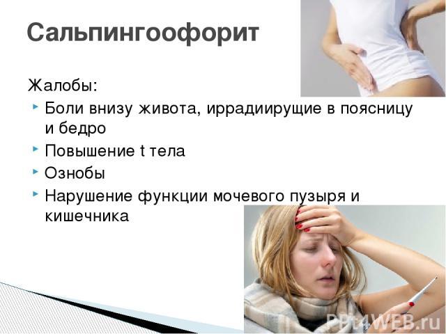 Жалобы: Боли внизу живота, иррадиирущие в поясницу и бедро Повышение t тела Ознобы Нарушение функции мочевого пузыря и кишечника Сальпингоофорит