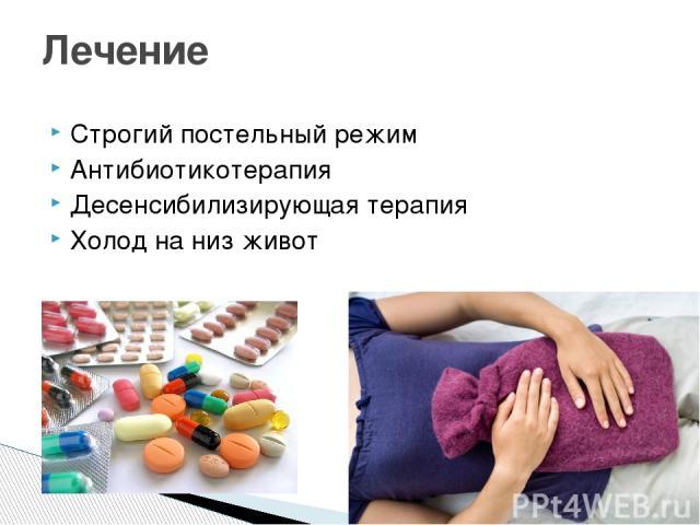 Строгий постельный режим Антибиотикотерапия Десенсибилизирующая терапия Холод на низ живот Лечение
