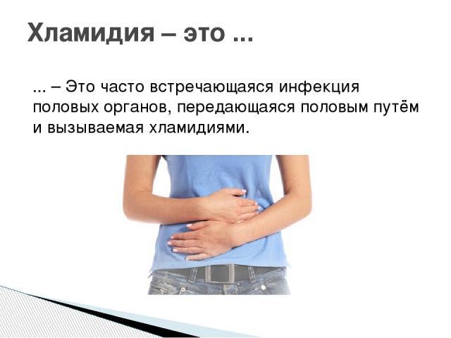 ... – Это часто встречающаяся инфекция половых органов, передающаяся половым путём и вызываемая хламидиями. Хламидия – это ...