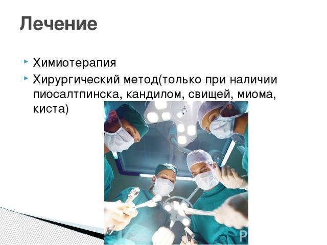 Химиотерапия Хирургический метод(только при наличии пиосалтпинска, кандилом, свищей, миома, киста) Лечение