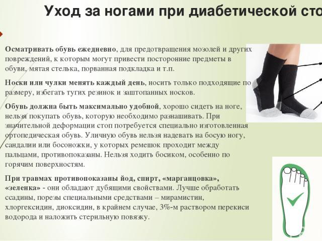Уход за ногами при диабетической стопе: Осматривать обувь ежедневно, для предотвращения мозолей и других повреждений, к которым могут привести посторонние предметы в обуви, мятая стелька, порванная подкладка и т.п. Носки или чулки менять каждый день…