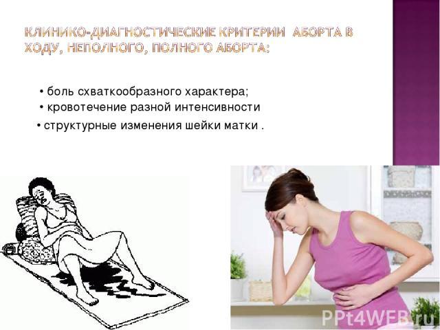 • боль схваткообразного характера; • кровотечение разной интенсивности • структурные изменения шейки матки .