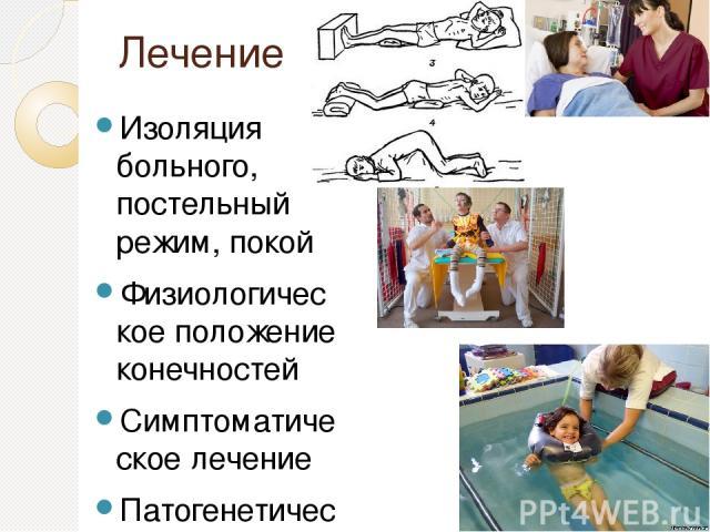 Лечение Изоляция больного, постельный режим, покой Физиологическое положение конечностей Симптоматическое лечение Патогенетическая терапия ЛФК, ортопедический массаж, лечебные ванны Санаторно-курортное лечение