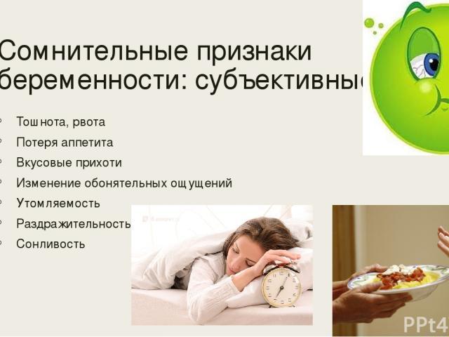 Сомнительные признаки беременности: субъективные: Тошнота, рвота Потеря аппетита Вкусовые прихоти Изменение обонятельных ощущений Утомляемость Раздражительность Сонливость