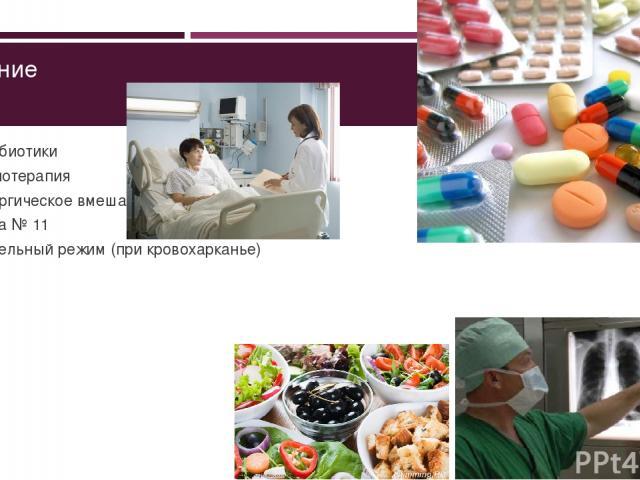 Лечение Антибиотики Химиотерапия Хирургическое вмешательство Диета № 11 Постельный режим (при кровохарканье)