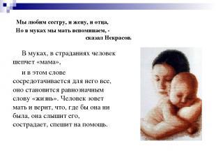 Мы любим сестру, и жену, и отца, Но в муках мы мать вспоминаем, - сказал Некрасо