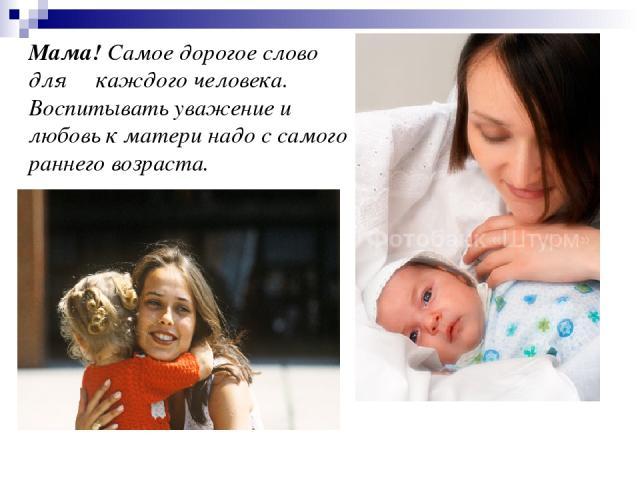 Мама! Самое дорогое слово для каждого человека. Воспитывать уважение и любовь к матери надо с самого раннего возраста.