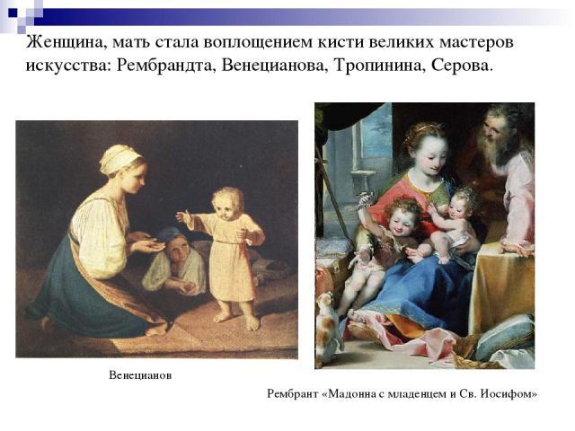 Женщина, мать стала воплощением кисти великих мастеров искусства: Рембрандта, Венецианова, Тропинина, Серова. Венецианов Рембрант «Мадонна с младенцем и Св. Иосифом»