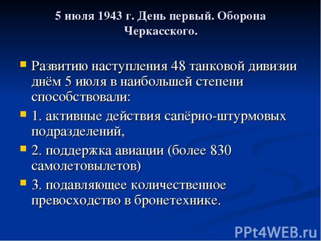 5 июля 1943г. День первый. Оборона Черкасского. Развитию наступления 48 танковой дивизии днём 5 июля в наибольшей степени способствовали: 1. активные действия сапёрно-штурмовых подразделений, 2. поддержка авиации (более 830 самолетовылетов) 3. пода…