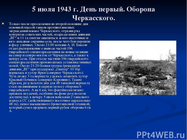 """5 июля 1943г. День первый. Оборона Черкасского. Только после преодоления во второй половине дня основной массой танков противотанковых заграждений южнее Черкасского, отразив ряд контратак советских частей, подразделения дивизии """"ВГ"""" и 11 тд смогли …"""