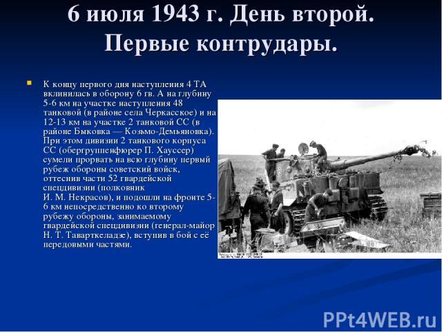 6 июля 1943г. День второй. Первые контрудары. К концу первого дня наступления 4 ТА вклинилась в оборону 6 гв. А на глубину 5-6км на участке наступления 48 танковой (в районе села Черкасское) и на 12-13км на участке 2 танковой СС (в районе Быковка…