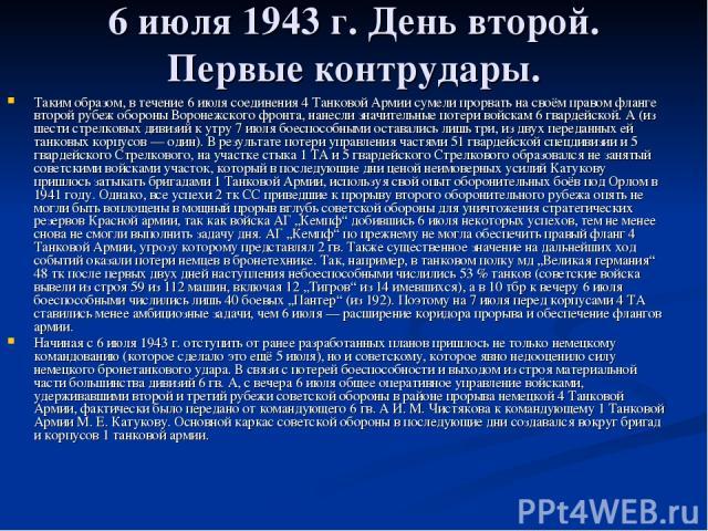 6 июля 1943г. День второй. Первые контрудары. Таким образом, в течение 6 июля соединения 4 Танковой Армии сумели прорвать на своём правом фланге второй рубеж обороны Воронежского фронта, нанесли значительные потери войскам 6 гвардейской. А (из шест…