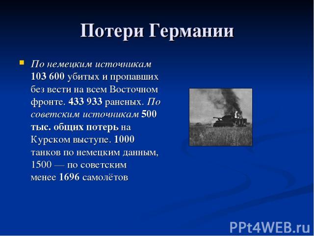 Потери Германии По немецким источникам 103600 убитых и пропавших без вести на всем Восточном фронте. 433933 раненых. По советским источникам 500 тыс. общих потерь на Курском выступе. 1000 танков по немецким данным, 1500— по советским менее 1696 с…