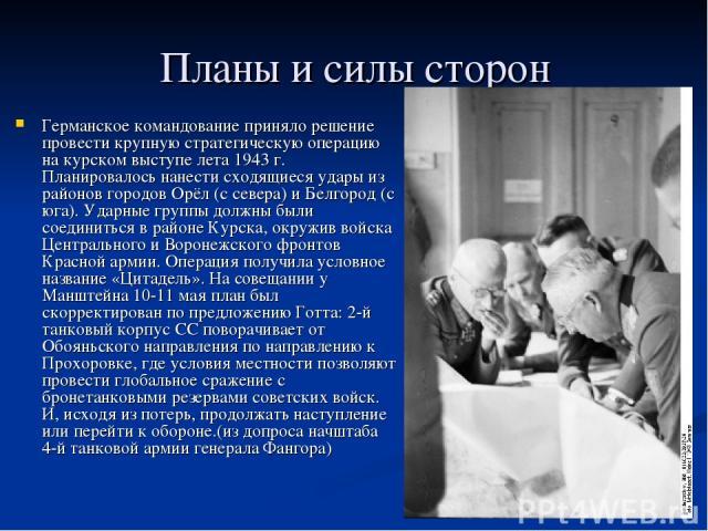 Планы и силы сторон Германское командование приняло решение провести крупную стратегическую операцию на курском выступе лета 1943г. Планировалось нанести сходящиеся удары из районов городов Орёл (с севера) и Белгород (с юга). Ударные группы должны …