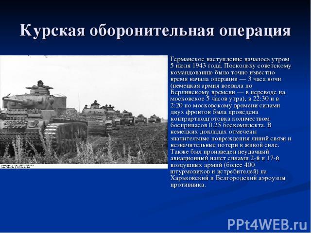 Курская оборонительная операция Германское наступление началось утром 5 июля 1943 года. Поскольку советскому командованию было точно известно время начала операции— 3 часа ночи (немецкая армия воевала по Берлинскому времени— в переводе на московск…