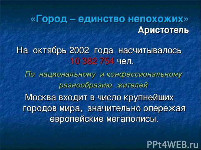 «Город – единство непохожих» Аристотель На октябрь 2002 года насчитывалось 10 382 754 чел. По национальному и конфессиональному разнообразию жителей Москва входит в число крупнейших городов мира, значительно опережая европейские мегаполисы.