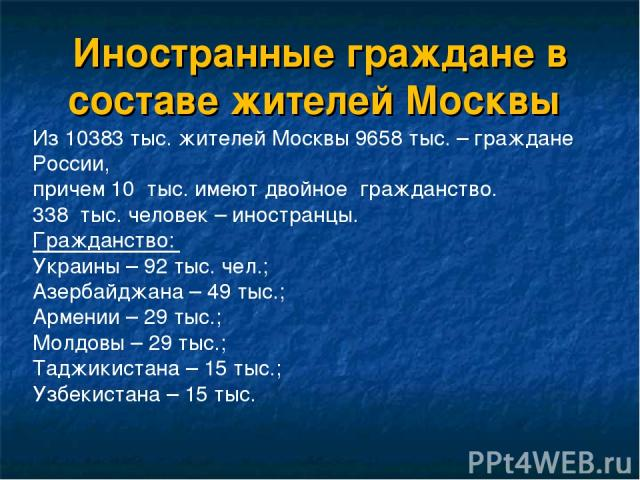 Иностранные граждане в составе жителей Москвы Из 10383 тыс. жителей Москвы 9658 тыс. – граждане России, причем 10 тыс. имеют двойное гражданство. 338 тыс. человек – иностранцы. Гражданство: Украины – 92 тыс. чел.; Азербайджана – 49 тыс.; Армении – 2…