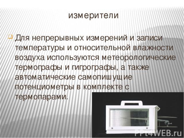 измерители Для непрерывных измерений и записи температуры и относительной влажности воздуха используются метеорологические термографы и гигрографы, а также автоматические самопишущие потенциометры в комплекте с термопарами.