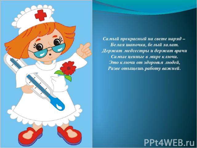 Самый прекрасный на свете наряд – Белая шапочка, белый халат. Держат медсестры и держат врачи Самые ценные в мире ключи. Это ключи от здоровья людей, Разве отыщешь работу важней.