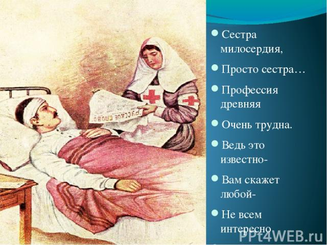 Сестра милосердия, Просто сестра… Профессия древняя Очень трудна. Ведь это известно- Вам скажет любой- Не всем интересно Выслушивать боль. И надо людей Беззаветно любить И с вечной идеей Работать и жить.