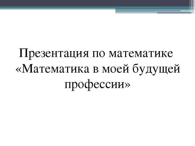 Презентация по математике «Математика в моей будущей профессии»