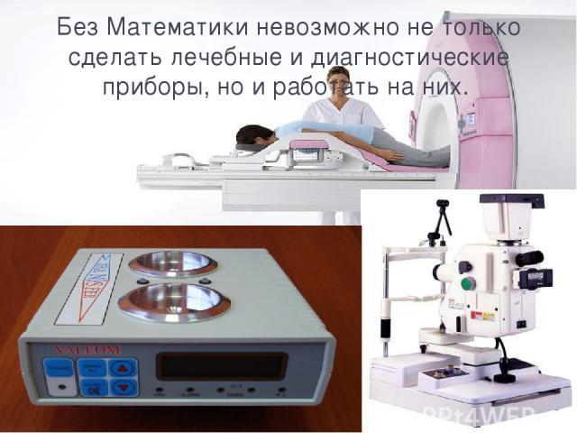 Без Математики невозможно не только сделать лечебные и диагностические приборы, но и работать на них.